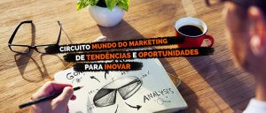 Marketing e inovação: saiba o que está rolando no Circuito Mundo do Marketing